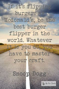 """""""If it's flipping burgers at Mcdonald's, be the best burger flipper in the world. Whatever it is you do, you have to master your craft. Rap Quotes, Motivational Quotes, Good Burger, Snoop Dogg, Close To My Heart, Flipping, Burgers, Quotations, Good Things"""
