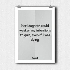 Her laughter could weaken my intentions to quit, even if I was dying.