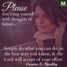 Please don't nag yourself with thoughts of failure... Simply do what you can do, in the best way you know, and the Lord will accept of your effort. --Gordon B. Hinckley