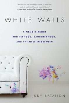 WHITE WALLS by Judy Batalion -- A memoir of mothers and daughters, hoarding, and healing.