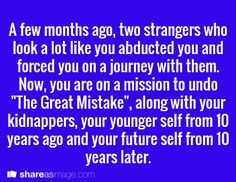 """A few months ago, two strangers who look a lot like you abducted you and forced you on a journey with them.  Now, you are on a mission to undo """"The Great Mistake,"""" along with your kidnappers, your younger self from 10 years ago and your future self from 10 years later."""
