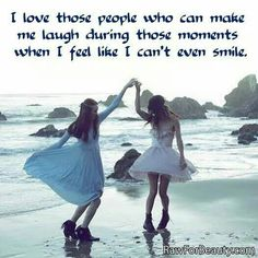I love those poeple who can make me laugh during those moments when I feel like I cant even smile.