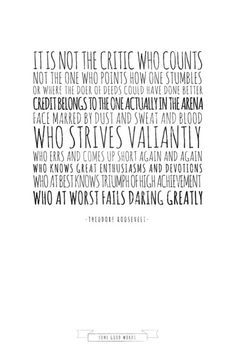 Quote from Theodore Roosevelt... the man in the arena is what we should all strive to be...