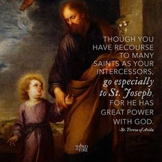Joseph – Great Power with God: Though you have recourse to many saints as your intercessors, go especially to ST. JOSEPH, for he has great power with God. Teresa of Avila  St Joseph Novena, St Joseph Prayer, St Joseph Catholic, Catholic Saints, Saint Joseph, Roman Catholic, Patron Saints, Catholic Quotes, Catholic Prayers