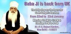 Babaji is back from UK!  The following are the hours of Sadh Sangat's Darshan  From- 22nd-23rd January  Time- 10AM-12PM & 6PM-8PM  Venue-F-3 Rajouri Garden, New Delhi, 110027