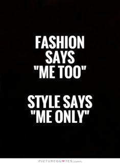 "Fashion says ""Me Too"" style says ""Me Only"". Picture Quotes."