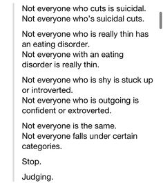 Stop judging its not right please leave everyone alone and no one will get hurt. EVERYONE IS DIFFERENT. The world is better that way!