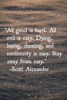 All good is hard. All evil is easy. Dying, losing, cheating, and mediocrity is easy. Stay away from easy - Scott Alexander #quote #scottalexander  #love #brooklynashy #wisdom ✯ B R O O K L Y N ✯