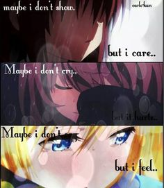 Maybe I don't Show, But I Care. Maybe I don't Cry, but I Hurt. Maybe I don't Say, but I Feel. ~ Anime Quote