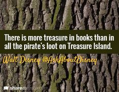 There is more treasure in books than in all the pirate's loot on Treasure Island. //Walt Disney @AskAboutDisney