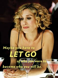 Maybe you have to let go of who you were to become who you will be.  10 Years Later: Sex and the City Lessons That Are Still So True| Sarah Jessica Parker, Sex and the City, Cynthia Nixon, Kim Cattrall, Kristi...