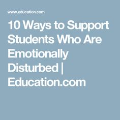 10 Ways to Support Students Who Are Emotionally Disturbed | Education.com