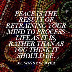 """Peace is the result of retraining your mind to process life as it is, rather than as you think it should be."" — Dr. Wayne W. Dyer"