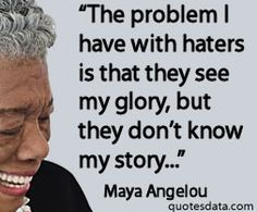 The lack of interest by people to know the whole story. The ignorance that make people taking the rights to judge other humans | Maya Angelou Quotes About Strong Women | The Early Mercial Quotes Fallen And Can