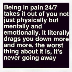 Having chronic pain, fibromyalgia... True post. That's the worst thing, I think. You can't even tell yourself that it'll go away...