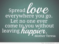 Spread love everywhere you go let no one ever come to you without leaving happier