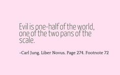 Evil is one-half of the world, one of the two pans of the scale. ~Carl Jung, Liber Novus, Page 274, Footnote 72.