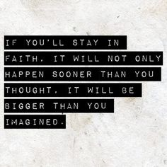 If you'll stay in faith, it will not only happen sooner than you thought. It will be bigger than you imagined. - Joel Osteen