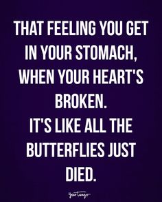 """""""That feeling you get in your stomach, when your heart's broken. It's like all the butterflies just died."""""""
