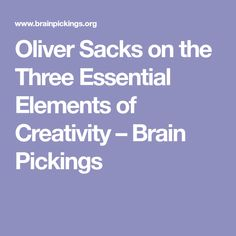 Oliver Sacks on the Three Essential Elements of Creativity – Brain Pickings