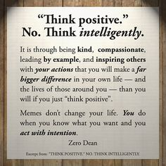 """Excerpt from: """"Think positive."""" No. Think intelligently. #zerosophy"""