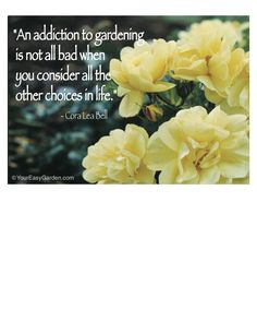 """""""An addiction to gardening is not bad when you consider all the other choices in life."""""""