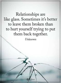 Quotes Relationships are like glass. Sometimes it's better to leave them broken than to hurt yourself trying to put them back together.