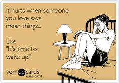 It hurts when someone you love says mean things... Like 'It's time to wake up.'