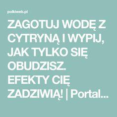ZAGOTUJ WODĘ Z CYTRYNĄ I WYPIJ, JAK TYLKO SIĘ OBUDZISZ. EFEKTY CIĘ ZADZIWIĄ!   Portal dla kobiet Polkiweb.pl