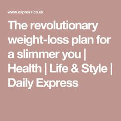 The revolutionary weight-loss plan for a slimmer you | Health | Life & Style | Daily Express