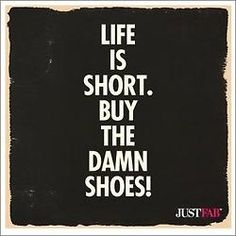 """""""Das Leben ist kurz. Kauf die verdammten Schuhe!"""""""