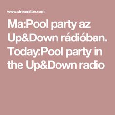 Ma:Pool party az Up&Down rádióban. Today:Pool party in the Up&Down radio