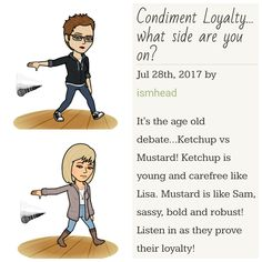 It's the age old debate...Ketchup vs Mustard! Ketchup is young and carefree like Lisa. Mustard is like Sam, sassy, bold and robust! Listen in as they prove their loyalty!