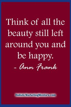 Think of all the beauty still left around you and be happy. Best Success Quotes, Ann, Marketing, Happy, Beauty, Ser Feliz, Beauty Illustration, Being Happy