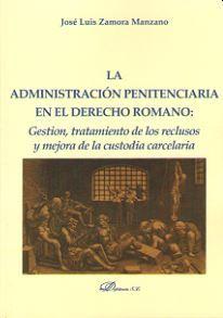 La administración penitenciaria en el derecho romano : gestión, tratamiento de los reclusos y mejora de la custodia carcelaria / José Luis Zamora Manzano. - 2015