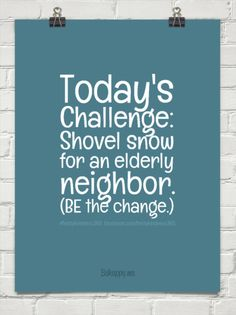 1-14-2015: Today's challenge: shovel snow for an elderly neighbor. (be the change.) by #feistykindness365  facebook.com/feistykindness365 #452350