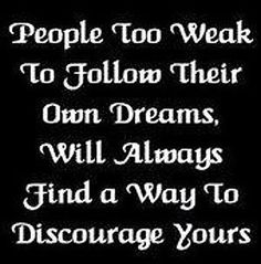 If you dream it you must want it, go after it. Don't let others dictate what your dreams should or shouldn't be. In the end the only one you have to answer to is you!