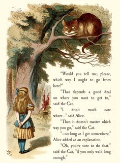 """If you don't know where you're going, any road will take you there."" -Alice in Wonderland"