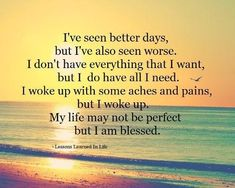 I've seen better days, But i've also seen worse. I don't have everything that I want, But I do have all I need. I woke up with some aches and pains, But I woke up. My life may not be perfect, But I am blessed.