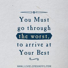 You must go through the worst, to arrive at your best.