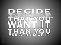 Decide, that you want it more than you are afraid of it.