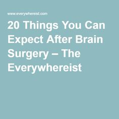 20 Things You Can Expect After Brain Surgery – The Everywhereist
