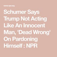Schumer Says Trump Not Acting Like An Innocent Man, 'Dead Wrong' On Pardoning Himself Innocent Man, Acting, Sayings, News, Lyrics, Word Of Wisdom, Smoke, Quotes, Proverbs