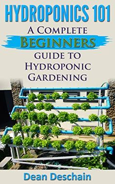 Hydroponics 101 - A Complete Beginners Guide to Hydroponic Gardening