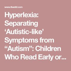 "Hyperlexia: Separating 'Autistic-like' Symptoms from ""Autism"": Children Who Read Early or Speak Late by Darold A. Treffert, M.D. – National Health Federation"