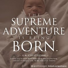 """""""The supreme adventure is being born."""" G.K. Chesterton"""