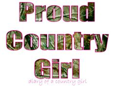 Proud country girl and nothing more. only repin if your a REAL! country girl alot of them out there are faking it and its a little offensive to the ones who arent!! :)