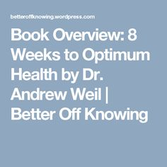 Book Overview: 8 Weeks to Optimum Health by Dr. Andrew Weil | Better Off Knowing