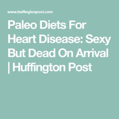 Paleo Diets For Heart Disease: Sexy But Dead On Arrival   Huffington Post