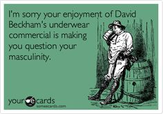I'm sorry your enjoyment of David Beckham's underwear commercial is making you question your masculinity.